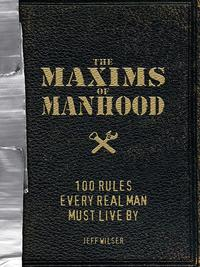 TheMaximsofManhood100RulesEveryRealManMustLiveBy