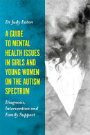 A Guide to Mental Health Issues in Girls and Young Women on the Autism Spectrum