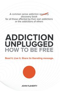 AddictionUnplugged:HowtoBeFreeACommonSenseAddictionDiscoveryBookforAllThoseAffectedbyTheirOwnAddictionsortheAddictionsofOthers
