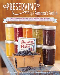 PreservingwithPomona'sPectinTheRevolutionaryLow-Sugar,High-FlavorMethodforCraftingandCanningJams,Jellies,Conserves,andMore