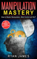 Manipulation: Mastery - How to Master Manipulation, Mind Control and NLP