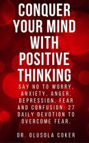 Conquer Your Mind With Positive Thinking: Say No To Worry, Anxiety, Anger, Depression, Fear and Confusion: 27 Daily Devotions to Overcome Fear