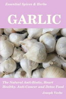 Essential Spices & Herbs: Garlic: The Natural Anti-Biotic, Heart Healthy, Anti-Cancer and Detox Food. Recipes Included. (Essential Spices and Herbs Book 3)
