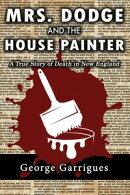 Mrs. Dodge and the House Painter: A True Story of Death in New England