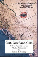 Grit, Grief And Gold: A True Narrative Of An Alaska Pathfinder