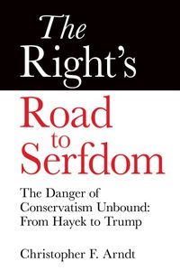 TheRight'sRoadtoSerfdom:TheDangerofConservatismUnboundFromHayektoTrump