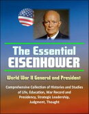 The Essential Eisenhower: World War II General and President - Comprehensive Collection of Histories and Stu…
