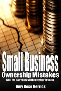 SmallBusinessOwnershipMistakes:WhatYouDon'tKnowWillDestroyYourBusiness