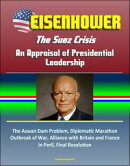Eisenhower: The Suez Crisis - An Appraisal of Presidential Leadership, The Aswan Dam Problem, Diplomatic Marathon, Outbreak of War, Alliance with Britain and France in Peril, Final Resolution