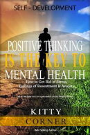 Positive Thinking Is the Key to Mental Health: How to Get Rid of Stress, Feelings of Resentment & Anxiety