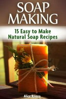 Soap Making: 15 Easy to Make Natural Soap Recipes