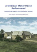 A Medieval Manor House Rediscovered: Excavations at Longforth Farm, Wellington, Somerset by Simon Flaherty, Phil Andrews and Matt Leivers
