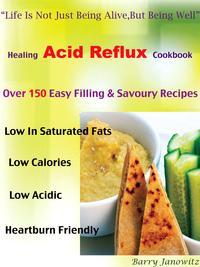 "HealingAcidRefluxCookbook""LifeIsNotJustBeingAlive,ButBeingWell""Over150EasyFilling&SavouryRecipes,LowInSaturatedFats,LowCalories,LowAcidic,HeartburnFriendly"