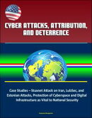 Cyber Attacks, Attribution, and Deterrence: Case Studies ? Stuxnet Attack on Iran, LulzSec, and Estonian Attacks, Protection of Cyberspace and Digital Infrastructure as Vital to National Security