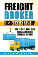 Freight Broker Business Startup - How to Start, Run & Grow a Successful Freight Brokerage Business