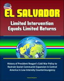 El Salvador: Limited Intervention Equals Limited Returns ? History of President Reagan's Cold War Policy to Restrain Soviet Communist Expansion in Central America in Low-Intensity Counterinsurgency