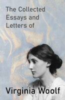 The Collected Essays and Letters of Virginia Woolf - Including a Short Biography of the Author