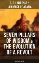 Seven Pillars of Wisdom & The Evolution of a Revolt (Illustrated Edition)