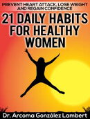 21 Daily Habits for Healthy Women: Prevent Heart Attack, Lose Weight, and Regain Confidence