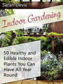 Indoor Gardening: 50 Healthy and Edible Indoor Plants You can Have All Year Round