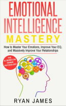 Emotional Intelligence: Mastery- How to Master Your Emotions, Improve Your EQ and Massively Improve Your Rel…