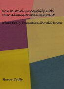 How to Work Successfully with Your Administrative Assistant: What Every Executive Should Know