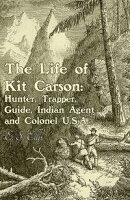 The Life of Kit Carson: Hunter, Trapper, Guide, Indian Agent and Colonel U.S.A