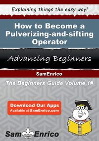 HowtoBecomeaPulverizing-and-siftingOperatorHowtoBecomeaPulverizing-and-siftingOperator