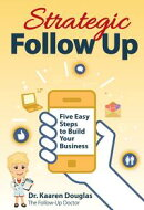Strategic Follow Up: Five Easy Steps to Build Your Business (The Follow Up Doctor's Prescription for Business Success Book 1)