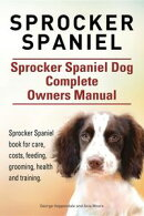 Sprocker Spaniel. Sprocker Spaniel Dog Complete Owners Manual. Sprocker Spaniel book for care, costs, feeding, grooming, health and training.