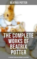 The Complete Works of Beatrix Potter: 22 Children's Books with 650+ Original Illustrations in One Volume