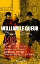 WILLIAM LE QUEUX Ultimate Collection: 100+ Spy Thrillers, Detective Mysteries, Adventure Classics, Historica…