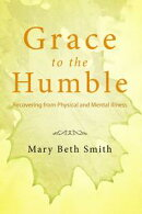 Grace to the Humble: Recovering from Physical and Mental Illness