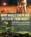 What Makes Earth Soil Different from Mars? - Soil Science for Kids | Children's Earth Sciences Books