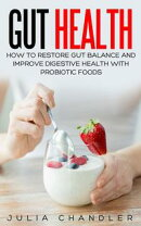 Gut Health: How to Restore Gut Balance and Improve Digestive Health with Probiotic Foods