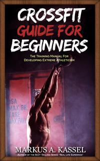 CrossFitGuideforBeginners:TheTrainingManualforDevelopingExtremeAthleticism(Exercises,Nutrition&WODsincluded)