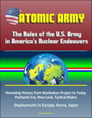 Atomic Army: The Roles of the U.S. Army in America's Nuclear Endeavors - Revealing History from Manhattan Project to Today, Pentomic Era, New Look, Tactical Nukes, Deployments in Europe, Korea, Japan