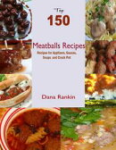 Top 150 Meatballs Recipes: Recipes for Appetizers, Sauce, Soups and Crock Pot
