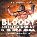 Bloody Entertainment in the Roman Arenas - Ancient History Picture Books | Children's Ancient History