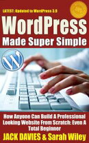 WordPress Made Super Simple - How Anyone Can Build A Professional Looking Website From Scratch: Even A Total…