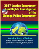 2017 Justice Department Civil Rights Investigation of the Chicago Police Department: Complete Report of Findings, Pattern of Unconstitutional Use of Force, Deficient Accountability Systems, Reform