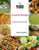 Top 100 Zucchini Recipes:Recipes for Soups, Snacks, Salads