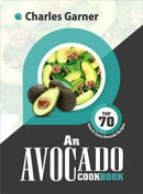 An Avocado CookBook: Top 70 Easy & Tasty Avocado Recipes