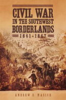 Civil War in the Southwest Borderlands, 1861?1867