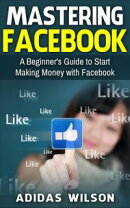 Mastering Facebook A Beginner's to Making Money with Facebook