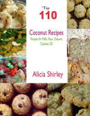 Top 110 Coconut Recipes: Recipes for Milk, Flour, Dessert, Cookies, Oil