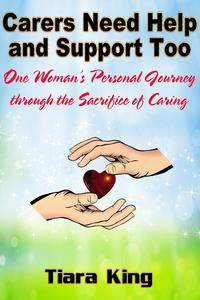 CarersNeedHelpandSupportToo:OneWoman'sPersonalJourneythroughtheSacrificeofCaring