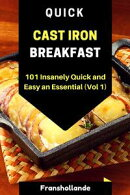 Quick Cast Iron Breakfast: 101 Insanely Quick and Easy an Essential (Vol 1)