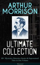ARTHUR MORRISON Ultimate Collection: 80+ Mysteries, Detective Stories & Supernatural Tales in One Volume (Il…