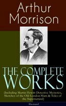 The Complete Works of Arthur Morrison (Including Martin Hewitt Detective Mysteries, Sketches of the Old Lond…
